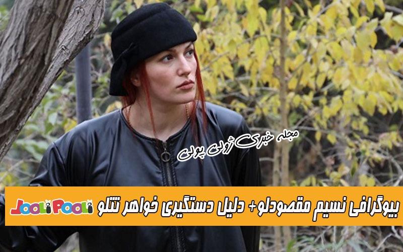 بیوگرافی نسیم مقصودلو خواهر تتلو+ چرا خواهر امیر تتلو بازداشت شد؟